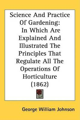Science And Practice Of Gardening: In Which Are Explained And Illustrated The Principles That Regulate All The Operations Of Horticulture (1862)