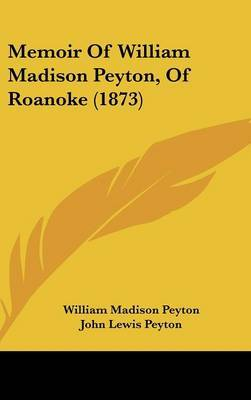 Memoir Of William Madison Peyton, Of Roanoke (1873)