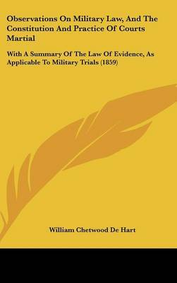Observations On Military Law, And The Constitution And Practice Of Courts Martial: With A Summary Of The Law Of Evidence, As Applicable To Military Trials (1859)