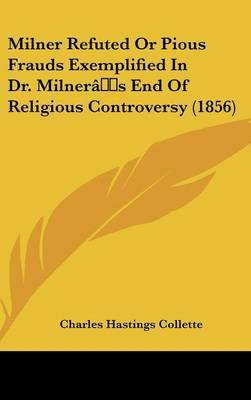 Milner Refuted Or Pious Frauds Exemplified In Dr. Milner's End Of Religious Controversy (1856)