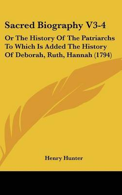 Sacred Biography V3-4: Or The History Of The Patriarchs To Which Is Added The History Of Deborah, Ruth, Hannah (1794)