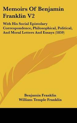 Memoirs Of Benjamin Franklin V2: With His Social Epistolary Correspondence, Philosophical, Political, And Moral Letters And Essays (1859)