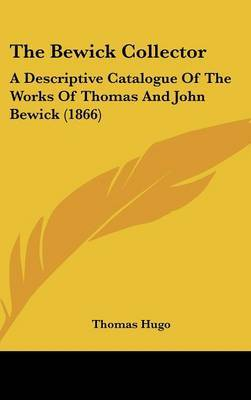 The Bewick Collector: A Descriptive Catalogue Of The Works Of Thomas And John Bewick (1866)