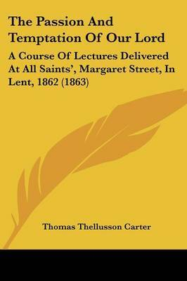 The Passion And Temptation Of Our Lord: A Course Of Lectures Delivered At All Saints', Margaret Street, In Lent, 1862 (1863)