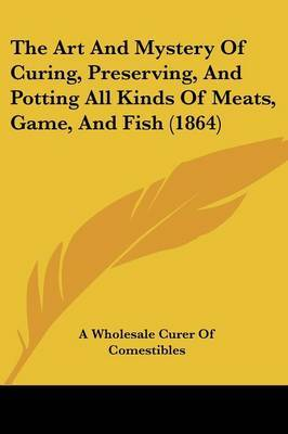 The Art and Mystery of Curing, Preserving, and Potting All Kinds of Meats, Game, and Fish (1864)