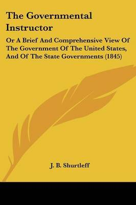 The Governmental Instructor: Or A Brief And Comprehensive View Of The Government Of The United States, And Of The State Governments (1845)