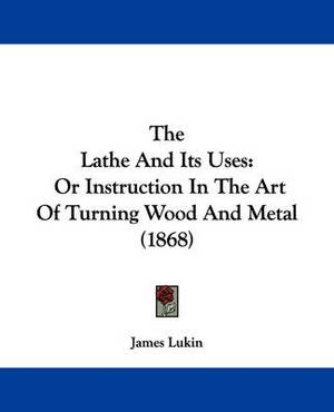 The Lathe And Its Uses: Or Instruction In The Art Of Turning Wood And Metal (1868)