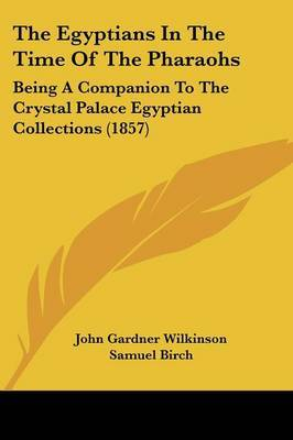 The Egyptians in the Time of the Pharaohs: Being a Companion to the Crystal Palace Egyptian Collections (1857)