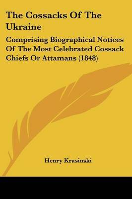 The Cossacks Of The Ukraine: Comprising Biographical Notices Of The Most Celebrated Cossack Chiefs Or Attamans (1848)