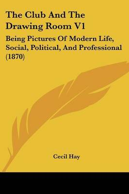 The Club and the Drawing Room V1: Being Pictures of Modern Life, Social, Political, and Professional (1870)