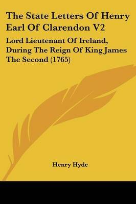 The State Letters of Henry Earl of Clarendon V2: Lord Lieutenant of Ireland, During the Reign of King James the Second (1765)