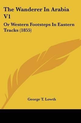The Wanderer in Arabia V1: Or Western Footsteps in Eastern Tracks (1855)