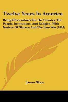 Twelve Years In America: Being Observations On The Country, The People, Institutions, And Religion; With Notices Of Slavery And The Late War (1867)
