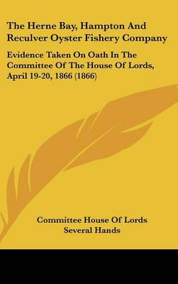 The Herne Bay, Hampton and Reculver Oyster Fishery Company: Evidence Taken on Oath in the Committee of the House of Lords, April 19-20, 1866 (1866)