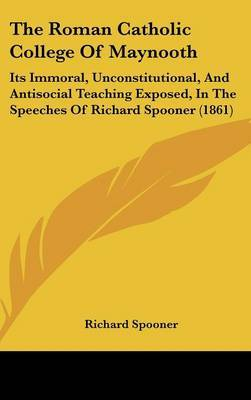 The Roman Catholic College Of Maynooth: Its Immoral, Unconstitutional, And Antisocial Teaching Exposed, In The Speeches Of Richard Spooner (1861)