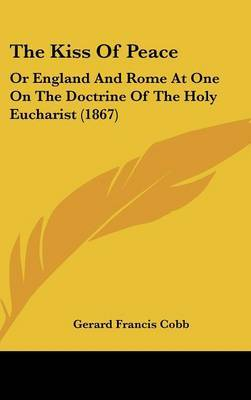 The Kiss Of Peace: Or England And Rome At One On The Doctrine Of The Holy Eucharist (1867)