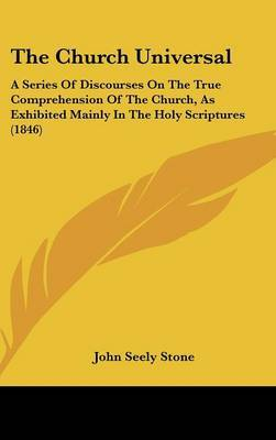 The Church Universal: A Series Of Discourses On The True Comprehension Of The Church, As Exhibited Mainly In The Holy Scriptures (1846)