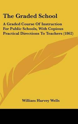 The Graded School: A Graded Course of Instruction for Public Schools, with Copious Practical Directions to Teachers (1862)
