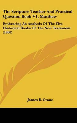 The Scripture Teacher And Practical Question Book V1, Matthew: Embracing An Analysis Of The Five Historical Books Of The New Testament (1860)
