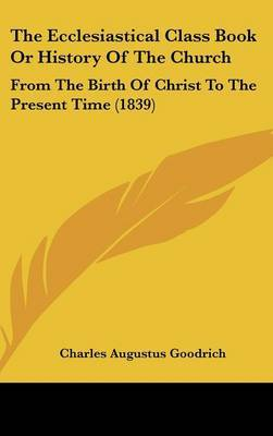 The Ecclesiastical Class Book or History of the Church: From the Birth of Christ to the Present Time (1839)