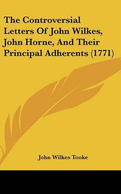 The Controversial Letters of John Wilkes, John Horne, and Their Principal Adherents (1771)