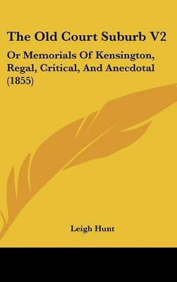 The Old Court Suburb V2: Or Memorials of Kensington, Regal, Critical, and Anecdotal (1855)