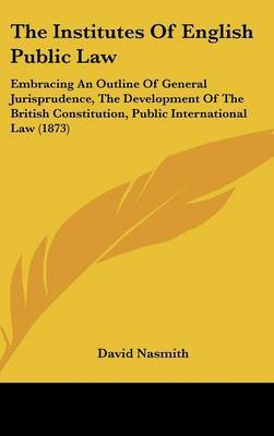 The Institutes of English Public Law: Embracing an Outline of General Jurisprudence, the Development of the British Constitution, Public International Law (1873)