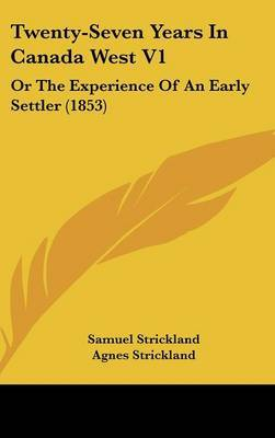 Twenty-Seven Years In Canada West V1: Or The Experience Of An Early Settler (1853)