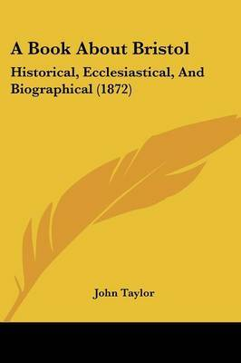 A Book About Bristol: Historical, Ecclesiastical, And Biographical (1872)