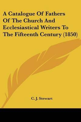 A Catalogue Of Fathers Of The Church And Ecclesiastical Writers To The Fifteenth Century (1850)