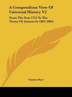 A Compendious View Of Universal History V2: From The Year 1753 To The Treaty Of Amiens In 1802 (1804)