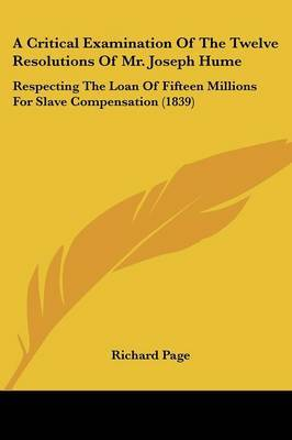 A Critical Examination Of The Twelve Resolutions Of Mr. Joseph Hume: Respecting The Loan Of Fifteen Millions For Slave Compensation (1839)