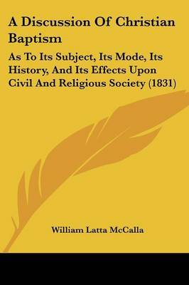 A Discussion Of Christian Baptism: As To Its Subject, Its Mode, Its History, And Its Effects Upon Civil And Religious Society (1831)