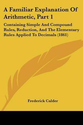 A Familiar Explanation Of Arithmetic, Part 1: Containing Simple And Compound Rules, Reduction, And The Elementary Rules Applied To Decimals (1861)