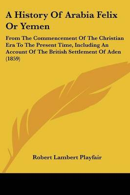 A History Of Arabia Felix Or Yemen: From The Commencement Of The Christian Era To The Present Time, Including An Account Of The British Settlement Of Aden (1859)