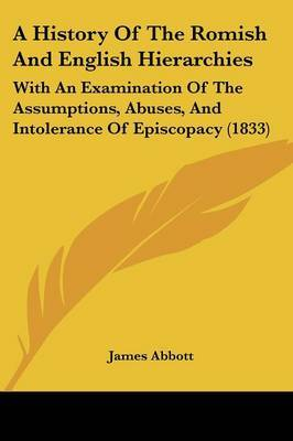 A History Of The Romish And English Hierarchies: With An Examination Of The Assumptions, Abuses, And Intolerance Of Episcopacy (1833)