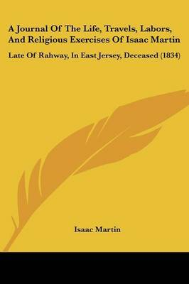 A Journal Of The Life, Travels, Labors, And Religious Exercises Of Isaac Martin: Late Of Rahway, In East Jersey, Deceased (1834)