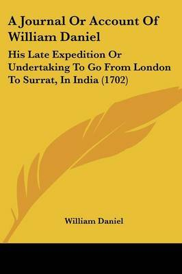 A Journal Or Account Of William Daniel: His Late Expedition Or Undertaking To Go From London To Surrat, In India (1702)