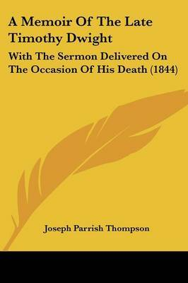 A Memoir Of The Late Timothy Dwight: With The Sermon Delivered On The Occasion Of His Death (1844)