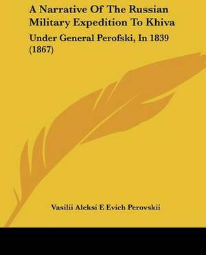 A Narrative Of The Russian Military Expedition To Khiva: Under General Perofski, In 1839 (1867)