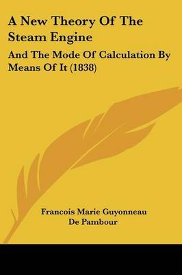 A New Theory Of The Steam Engine: And The Mode Of Calculation By Means Of It (1838)