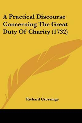 A Practical Discourse Concerning The Great Duty Of Charity (1732)