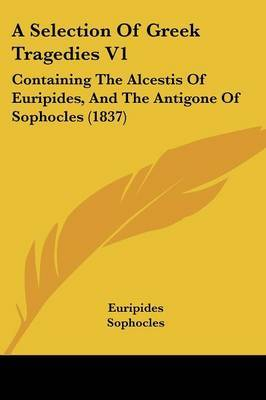 A Selection Of Greek Tragedies V1: Containing The Alcestis Of Euripides, And The Antigone Of Sophocles (1837)