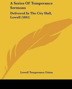 A Series Of Temperance Sermons: Delivered In The City Hall, Lowell (1841)