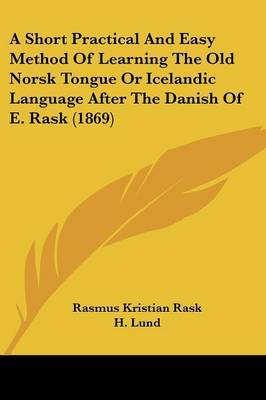 A Short Practical And Easy Method Of Learning The Old Norsk Tongue Or Icelandic Language After The Danish Of E. Rask (1869)