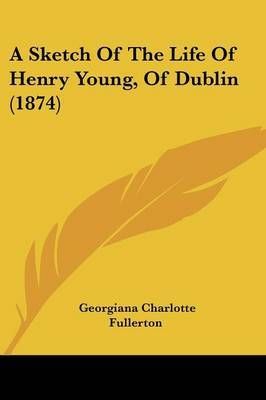 A Sketch Of The Life Of Henry Young, Of Dublin (1874)