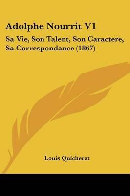 Adolphe Nourrit V1: Sa Vie, Son Talent, Son Caractere, Sa Correspondance (1867)