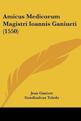 Amicus Medicorum Magistri Ioannis Ganiueti (1550)
