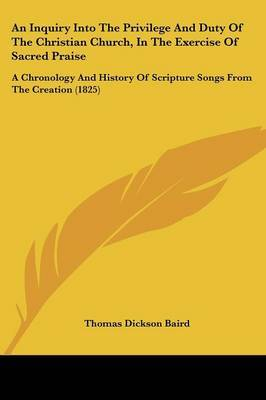 An Inquiry Into The Privilege And Duty Of The Christian Church, In The Exercise Of Sacred Praise: A Chronology And History Of Scripture Songs From The Creation (1825)