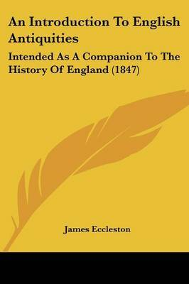 An Introduction To English Antiquities: Intended As A Companion To The History Of England (1847)